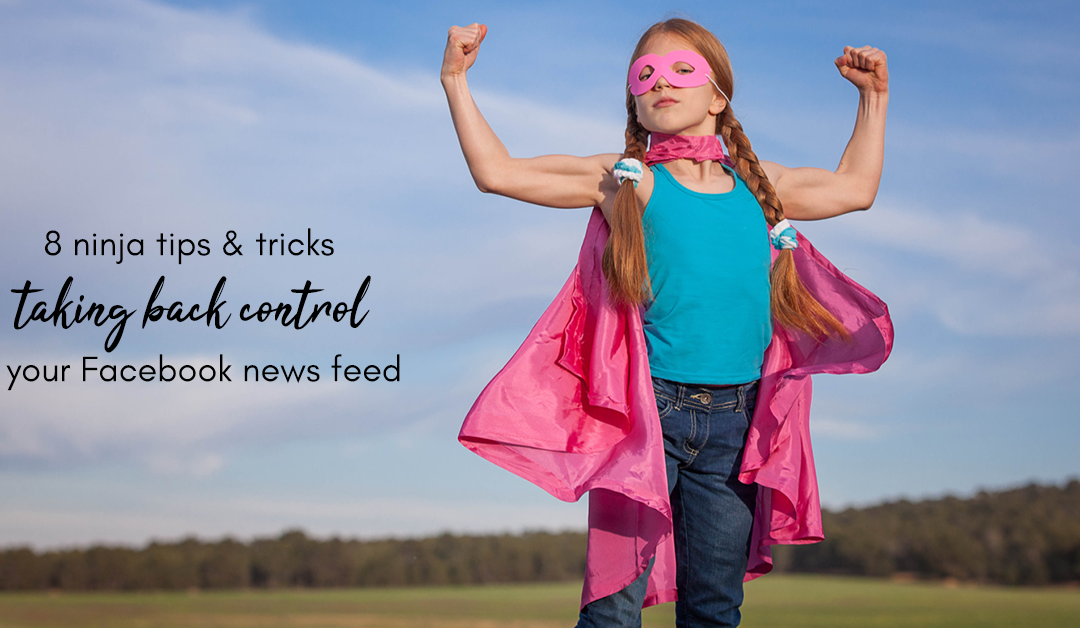 8 Ninja Tips & Tricks For Taking Back Control Of Your Facebook News Feed