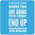 If you don't know where you are going you will probably end up somewhere else - Zig Ziglar