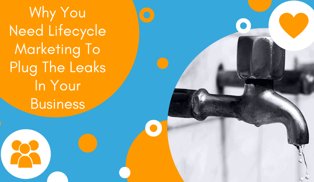 Why You Need Lifecycle Marketing To Plug The Leaks In Your Business
