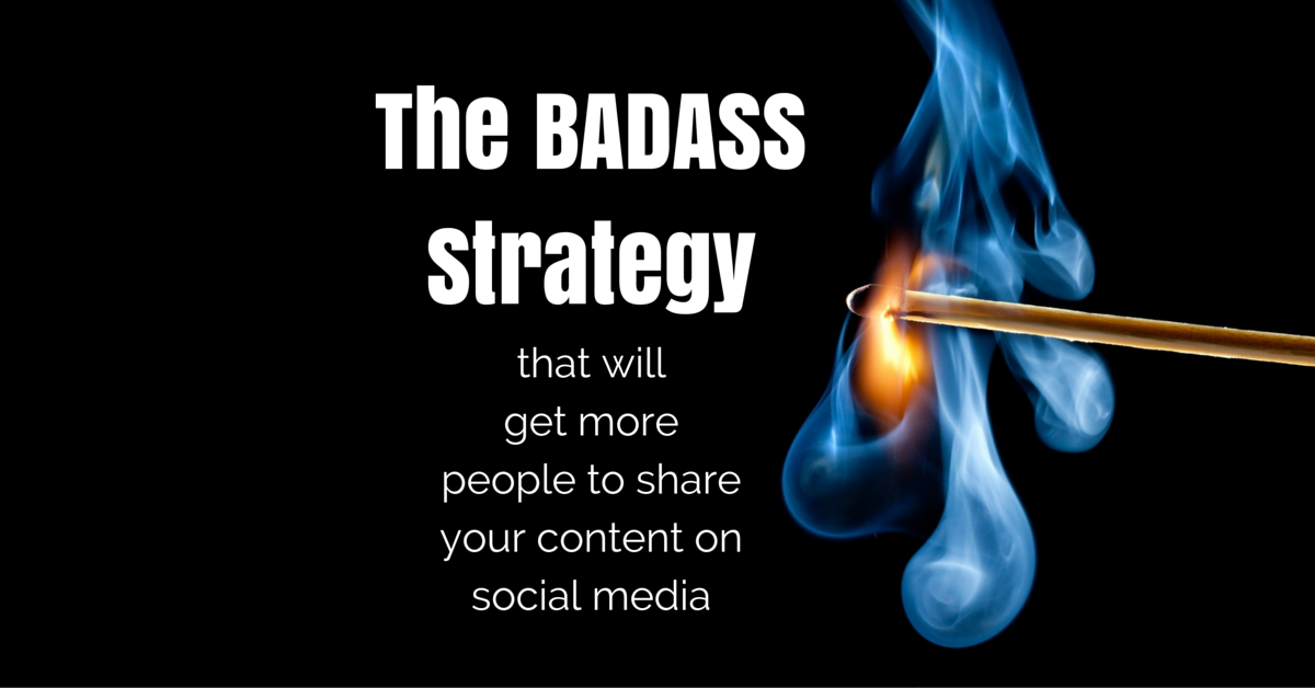 BADASS Strategy Get more people to share your content on social media